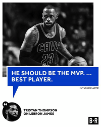 LeBron James, Best, and Lebron: CAW  HE SHOULD BE THE MVP.  BEST PLAYER.  H/T JASON LLOYD  TRISTAN THOMPSON  ON LEBRON JAMES  BR Is Bron the MVP?
