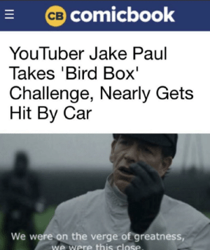 This Close: CB COmicbook  YouTuber Jake Paul  Takes 'Bird Box'  Challenge, Nearly Gets  Hit By Car  We were on the verge of greatness,  we were this close  I