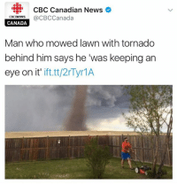 News, Canada, and Tornado: CBC Canadian News  CBCneWS  @CBC Canada  CANADA  Man who mowed lawn with tornado  behind him says he 'was keeping an  eye on it'  ift.tt/2r Tyr1A