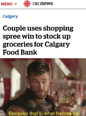 Saw this and figured you all would appreciate the wholesomeness: CBCnews  MENU  Calgary  Couple uses shopping  spree win to stock up  groceries for Calgary  Food Bank  Because that's, what heroes do Saw this and figured you all would appreciate the wholesomeness