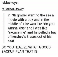 "Memes, Movies, and Best: cblackeys  fallarbor-town:  in 7th grade i went to the see a  movie with a boy and in the  middle of it he was like ""do you  wanna kiss"" and i was like  ""excuse me"" and he pulled a bag  of hershey's kisses out of his  Coat  DO YOU REALIZE WHAT A GOOD  BACKUP PLAN THAT IS best backup plan ever"