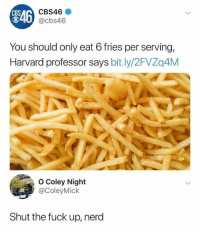 Dank, Nerd, and Cbs: CBS  846  SAG CBS46  0 @cbs46  You should only eat 6 fries per serving,  Harvard professor says bit.ly/2FVZq4M  O Coley Night  @ColeyMick  Shut the fuck up, nerd