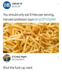 Funny, Nerd, and Cbs: CBS  CBS46  846  T0 @cbs46  You should only eat 6 fries per serving,  Harvard professor says bit.ly/2FVZq4M  O Coley Night  @ColeyMick  Shut the fuck up, nerd U can always eat more fries via /r/funny https://ift.tt/2RJ5kaP