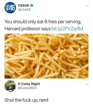 Nerd, Cbs, and Fuck: CBS  CBS46  846  T0 @cbs46  You should only eat 6 fries per serving,  Harvard professor says bit.ly/2FVZq4M  O Coley Night  @ColeyMick  Shut the fuck up, nerd U can always eat more fries