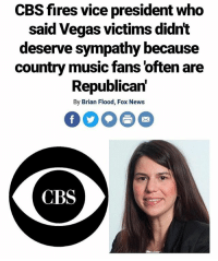 Play stupid games, win stupid prizes.: CBS fires vice president who  said Vegas victims didnt  deserve sympathy because  country music fans 'often are  Republican'  By Brian Flood, Fox News  CBS Play stupid games, win stupid prizes.