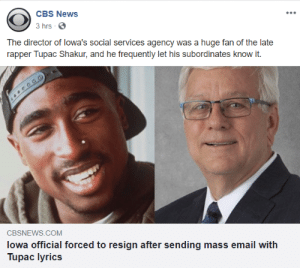 News, Tupac Shakur, and Cbs: CBS News  3 hrs  The director of Iowa's social services agency was a huge fan of the late  rapper Tupac Shakur, and he frequently let his subordinates know it.  CBSNEWS.COM  lowa official forced to resign after sending mass email with  Tupac lyrics me_irl