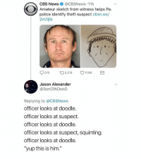"(@cbsnews): CBS News @CBSNews-11 h  Amateur sketch from witness helps Pa.  police identify theft suspect cbsn.ws/  2nViljN  510ロ5,218 11.6K  Jason Alexander  @SonOfADooG  Replying to @CBSNews  officer looks at doodle.  officer looks at suspect.  officer looks at doodle.  officer looks at suspect, squinting.  officer looks at doodle.  ""yup this is him."" (@cbsnews)"