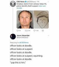 "Looks accurate to me 😂: CBS News @CBSNews 11h  Amateur sketch from witness helps Pa.  police identify theft suspect cbsn.ws/  2nViljN  9510 口5,218 V11.6K  Jason Alexander  @SonOfADooG  Replying to @CBSNews  officer looks at doodle.  officer looks at suspect.  officer looks at doodle.  officer looks at suspect, squinting.  officer looks at doodle.  ""yup this is him."" Looks accurate to me 😂"