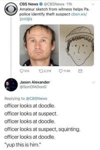 "Squinting: CBS News@CBSNews.11h  Amateur sketch from witness helps Pa.  police identify theft suspect cbsn.ws/  2nViljN  9510 ロ5,218 11.6K a  Jason Alexander  @SonOfADooG  Replying to @CBSNews  officer looks at doodle.  officer looks at suspect.  officer looks at doodle.  officer looks at suspect, squinting.  officer looks at doodle.  ""yup this is him."""