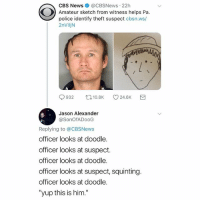 "LMFAO how does THAT sketch lead to an identification, it looks like a really bad drawing of Peter Pan. Pennsylvania Police y'all are something else: CBS News @CBSNews-22h  Amateur sketch from witness helps Pa.  police identify theft suspect cbsn.ws/  2nViljN  9932 ロ10.8K 24.6K  Jason Alexander  @SonOfADooG  Replying to @CBSNews  officer looks at doodle.  officer looks at suspect.  officer looks at doodle.  officer looks at suspect, squinting  officer looks at doodle.  ""yup this is him."" LMFAO how does THAT sketch lead to an identification, it looks like a really bad drawing of Peter Pan. Pennsylvania Police y'all are something else"