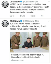 CBS News @CBSNews 2m  MORE: North Korean missile flew over  Japan, S. Korean military confirms; North  may have launched multiple missiles,  Japanese media reports.  10 t78 29  CBS News e》 @CBSNews. 12m  JUST IN: North Korea launches  unidentified missile near Japan, South  Korean news agency reports  South Korean news agency says N.  Korea firedu  cbsnews.com NorthKorea back at it again! 😳 WSHH