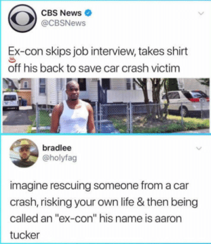 """Job Interview, Life, and News: CBS News  @CBSNews  Ex-con skips job interview takes shirt  off his back to save car crash victim  bradlee  @holyfag  imagine rescuing someone from a car  crash, risking your own life & then being  called an """"ex-con"""" his name is aaron  tucker """"oh yeah, lemme save these people rq, can't wait to see myself branded as a hero"""""""