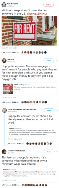 "College, Family, and Hungry: CBS News  @CBSNews  Follow  Minimum wage doesn't cover the rent  anywhere in the U.S. cbsn.ws/2JKkXLa  OR RELT  12:33 AM - 15 Jun 2018  5,028 Retweets 7,533 Likes   Nathan  @Nate4217  Follow  Unpopular opinion: Minimum wage jobs  aren'i rncai for people who pay reni, they're  for high schoolers and such. If you wanna  boy/girl job.  CBS News@CBSNews  Minimum wage doesn't cover the rent anywhere in the U.S. cbsn.ws  FOR RENT  7:29 AM- 18 Jun 2018  1,962 Retweets 7,886 Likes  0 G  ザ  .   Frank Furtschool apppaaaapp...  @kulturalmarx  Follow  unpopular opinion: [belief shared by  literally every other suburban rich kid  ever]  Nathan @Nate4217  Unpopular opinion: Minimum wage jobs aren't meant for people who pay  rent, they're for high schoolers and such. If you wanna make enough money  nt get a big boy/girl job  7:03 PM- 21 Jun 2018  585 Retweets 3,185 Likes   TheAfrocentricAsian  @jmood88  Follow  This isn't an unpopular opinion, it's a  complete misunderstanding of why a  minimum wage was created.  Nathan @Nate4217  Unpopular opinion: Minimum wage jobs aren't meant for people who pay rent, they're  for high schoolers and such. If you wanna make enough money to pay rent get a big  boy/girl job. twitter.com/cbsnews/status  5:28 AM- 21 Jun 2018  1,790 Retweets 6,835 Likes screams-4-memes:  nickbilz:  chescaleigh:   reverseracism:  welcometonegrotown: It's an extremely popular opinion among middle and upper class white people. Also, aside from this completely uneducated reasoning as to why minimum wage was created…  I can guarantee that there are tens of thousands of teenagers who have to pay bills and help support their families or are the only financial supporter to their family.    not to mention, if minimum wage was meant solely for high school students how would the business survive when students are in school??  are they only supposed to be open on the weekend? this ""unpopular opinion"" makes no sense.    Unpopular fact: in the 70s a minimum wage worker could pay for college with a summer job.  Unpopular fact: minimum wage was conceived to be the minimum amount of money a person would need to support themselves and their families when working 40 hours per week. Unpopular fact: minimum wage was created because working men and women in this nation fought–figuratively in the negotiating room and literally in the streets–for a fair working wage, with sweat and blood and tears and death.  Unpopular fact: military service personnel are not the only people who have fought and died for your rights as American: labor leaders and common workers laid down their lives so that you could have a 40 hour work week instead of 80 hours; so you could have a 2 day weekend instead of none; so you could have lunch and bathroom breaks instead of going hungry and shitting your pants,; so you could have a three day weekend in September. Capitalism would NEVER dole out basic human decency without literal human sacrifice.    only one of my coworkers at my minimum wage job is younger than me and she's only younger than me by a couple months. I'm 18. I'm never not angry about this topic."
