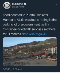 Food, Memes, and News: CBS News  @CBSNews  Food donated to Puerto Rico after  Hurricane Maria was found rotting in the  parking lot of a government facility.  Containers filled with supplies sat there  for 11 months cbsn.ws/2MgaQlK  8/11/18, 10:00 AM (VM) Maybe Puerto Rico has a neglect problem.