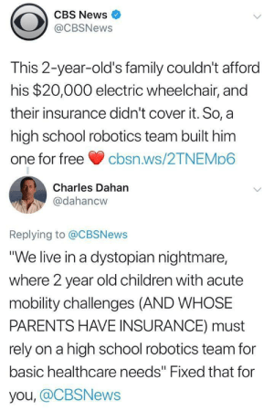 "Dystopian nightmare: CBS News  @CBSNews  This 2-year-old's family couldn't afford  his $20,000 electric wheelchair, and  their insurance didn't cover it. So, a  high school robotics team built him  one for freecbsn.ws/2TNEMp6  Charles Dahan  @dahancw  Replying to @CBSNews  ""We live in a dystopian nightmare,  where 2 year old children with acute  mobility challenges (AND WHOSE  PARENTS HAVE INSURANCE) must  rely on a high school robotics team for  basic healthcare needs"" Fixed that for  you, @CBSNews Dystopian nightmare"