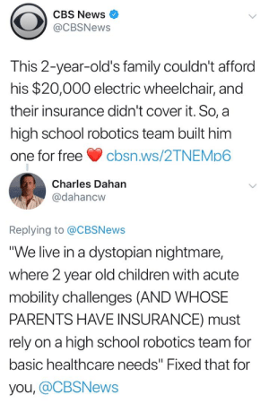"Cbsnews: CBS News  @CBSNews  This 2-year-old's family couldn't afford  his $20,000 electric wheelchair, and  their insurance didn't cover it. So, a  high school robotics team built him  one for freecbsn.ws/2TNEMp6  Charles Dahan  @dahancw  Replying to @CBSNews  ""We live in a dystopian nightmare,  where 2 year old children with acute  mobility challenges (AND WHOSE  PARENTS HAVE INSURANCE) must  rely on a high school robotics team for  basic healthcare needs"" Fixed that for  you, @CBSNews"