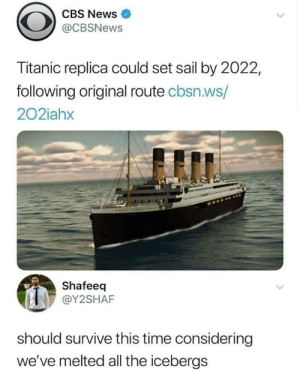 I mean hes not wrong: CBS News  @CBSNews  Titanic replica could set sail by 2022,  following original route cbsn.ws/  202iahx  Shafeeq  @Y2SHAF  should survive this time considering  we've melted all the icebergs I mean hes not wrong