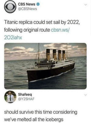 News, Reddit, and Titanic: CBS News  @CBSNEWS  Titanic replica could set sail by 2022  following original route cbsn.ws/  202iahx  Shafeeq  @Y2SHAF  should survive this time considering  we've melted all the icebergs We're ready to do it