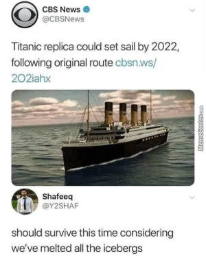 : CBS News  @CBSNews  Titanic replica could set sail by 2022,  following original route cbsn.ws/  202iahx  Shafeeq  @Y2SHAF  should survive this time considering  we've melted all the icebergs