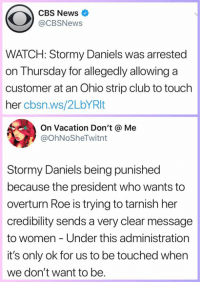 Club, Memes, and News: CBS News  @CBSNews  WATCH: Stormy Daniels was arrested  on Thursday for allegedly allowing a  customer at an Ohio strip club to touch  her cbsn.ws/2LbYRlt  On Vacation Don't @ Me  @OhNoSheTwitnt  Stormy Daniels being punished  because the president who wants to  overturn Roe is trying to tarnish her  credibility sends a very clear message  to women - Under this administration  it's only ok for us to be touched when  we don't want to be.