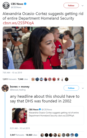 goawfma: it was also supposed to be temporary : CBS News  Follow  @CBSNews  Alexandria Ocasio-Cortez suggests getting rid  of entire Department Homeland Security  cbsn.ws/2S5PKqA  7:05 AM - 10 Jul 2019  1,011 Retweets 7,049 Likes   bones money  Follow  @bexual_healing  any headline about this should have to  say that DHS was founded in 2002  CBS News@CBSNews  Alexandria Ocasio-Cortez suggests getting rid of entire  Department Homeland Security cbsn.ws/2S5P KqA  8:31 AM 10 Jul 2019  3,947 Retweets 18,860 Likes goawfma: it was also supposed to be temporary