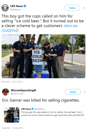 "mrmcweasel:  whyyoustabbedme: white privilege  Reblog if you think this is a problem and needs to be fixed. : CBS News  Follow  @CBSNews  This boy got the cops called on him for  selling ""ice cold beer."" But it turned out to be  a clever scheme to get customers cbsn.ws  /2XQIYVD  ICE  COLE  BEER  5:00 AM - 18 Jul 2019   SovietSpaceDog  @puerto_rojo  Follow  selling cigarettes  Eric Garner was killed for  CBS News @CBSNews  This boy got the cops called on him for selling ""ice cold beer."" But it  ICE  COLD  BEER  turned out to be a clever scheme to get customers cbsn.ws/2XQIYVD  5:58 AM 18 Jul 2019 mrmcweasel:  whyyoustabbedme: white privilege  Reblog if you think this is a problem and needs to be fixed."