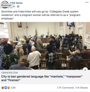 """Irs, News, and Politics: CBS News  Messenger  irs  Sororities and fraternities will now go by """"Collegiate Greek system  residence"""" and a pregnant woman will be referred to as a """"pregnant  employee.""""  CBSNEWS.COM  City to ban gendered language like """"manhole,"""" """"manpower""""  and """"firemen""""  D 2.6K  1.7K Comments 1.1K Shares Tumblr in city politics."""