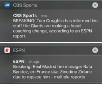 Espn, Ex's, and Fire: CBS Sports  CBS Sports  now  BREAKING: Tom Coughlin has informed his  staff the Giants are making a head  coaching change, according to an ESPN  report.   ESPN  ESPN  2h ago  Breaking: Real Madrid fire manager Rafa  Benitez, ex-France star Zinedine Zidane  due to replace him multiple reports The difference between ESPN and any other media outlet when it's not broken by them. They're seriously a joke.