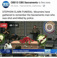 Black Lives Matter, Church, and Community: CBS13 CBS Sacramento is live now  54 mins Sacramento, California  13  STEPHON CLARK FUNERAL: Mourners have  gathered to remember the Sacramento man who  as shot and killed by police  LIVE  Stephon Clark Funeral  Bayside of South Sacramento Church  O13 HAPPENING NOW! StephonClark Funeral - family, friends, and community members have gathered to honor StephonClark. 🙇🏽‍♂️🙇🏿‍♀️💜 . To see the Livestream please go to our Facebook page. . blacklivesmatter