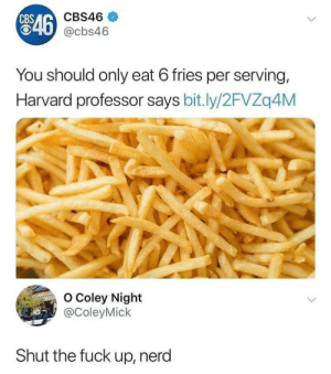 Nerd, Fuck, and Harvard: CBS46  46 @cbs46  You should only eat 6 fries per serving,  Harvard professor says bit.ly/2FVZq4M  o Coley Night  @ColeyMick  Shut the fuck up, nerd