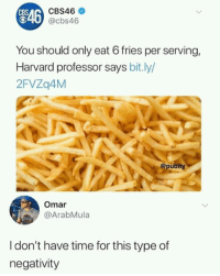 Negativity isnt allowed: CBS46  CBS  O40 @cbs46  546  You should only eat 6 fries per serving,  Harvard professor says bit.ly/  2FVZq4M  @pubity  Omar  @ArabMula  I don't have time for this type of  negativity Negativity isnt allowed