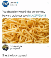 Nerd, Cbs, and Fuck: CBS46  @cbs46  CBS  R46  You should only eat 6 fries per serving,  Harvard professor says bit.ly/2FVZq4M  O Coley Night  @ColeyMick  Shut the fuck up, nerd
