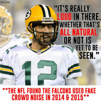 "Aaron Rodgers, Memes, and Cbssports: @CBSSports  ""IT'S REALLY  LOUD  IN THERE  e PACKERS  WHETHER THAT'S  ALL NATURAL  OR NOT IS  YET TO BE  SEEN  THE NFL FOUND THE FALCONS USED FAKE  CROWD NOISE IN 2014 & 2015 Aaron Rodgers isn't scared to call out the Falcons faithful."