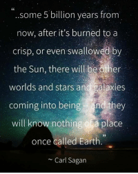 """""""After the earth dies, some 5 billion years from now, after it's burned to a crisp, or even swallowed by the Sun, there will be other worlds and stars and galaxies coming into being - and they will know nothing of a place once called Earth."""" ~Carl Sagan  Pantheism: Everything is Connected, Everything is Divine Community: www.pantheism.com Facebook Group: www.facebook.com/groups/pantheism: CC  some 5 billion years from  now, after it's burned to a  crisp, or even swallowed by  the Sun, there will be other  worlds and stars and galaxies  coming into being and they  will know nothing of a place  once called Earth  Carl Sagan """"After the earth dies, some 5 billion years from now, after it's burned to a crisp, or even swallowed by the Sun, there will be other worlds and stars and galaxies coming into being - and they will know nothing of a place once called Earth."""" ~Carl Sagan  Pantheism: Everything is Connected, Everything is Divine Community: www.pantheism.com Facebook Group: www.facebook.com/groups/pantheism"""