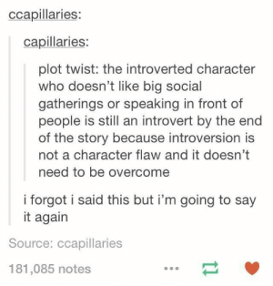 Introvert, Say It, and Who: ccapillaries:  capillaries:  plot twist: the introverted character  who doesn't like big social  gatherings or speaking in front of  people is still an introvert by the end  of the story because introversion is  not a character flaw and it doesn't  need to be overcome  i forgot i said this but i'm going to say  it again  Source: ccapillaries  181,085 notes Plot twist