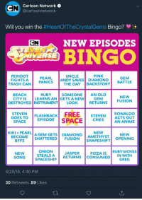 "Anime, Fucking, and God: CCartoon Network o  @cartoonnetwork  Will you win the #HeartOfTheCrystalGems Bingo?  CN  NEW EPISODES  BINGO  NMERSE  PINK  PERIDOT  FIGHTS A  UNCLE  PEARL İANDYSAVES DIAMOND! BATTLE  THE DAY BACKSTORY  GEM  TRASH CAN PANICS  BEACH  CITY IS  RUBY SOMEONEAN OLD  GETS A NEW  NEW  LEARNS AN  GEM  DESTROYED INSTRUMENT LOOK  RETURNS FUSION  STEVENFLASHBACK  GOES TO  İ FREE | STEVEN ACTS OUT  IS PACE  RONALDO  AN ANIME  1, EPISODE  CHIE  KIKI + PEARL AGEM GETS  NEW  AMETHYST  DIAMOND  BECOME |SHATTERED! FUSION İSHAPESHIFT  NEW  OPENING  BFFS  NEW  SONGSPACESHIP  1 STEALS A JASPER I PIZZA IS |RUBY MOVES  ONIONA I  STEALSARETURNS CONSUMED  IN WITH  ! ""CREC  6/28/18, 4:46 PM  30 Retweets 89 Likes rainbow-quartz:  i-swallowed-a-rock:  annadesu:  angel-baez:DONT FUCKING DO THIS AGAIN GOD DAMMIT But Angel, WILL Peridot fight a trash can?!  WAIT WHO TF GETS SHATTERED?!?!!   Wait what????? Are these for real???  Onion is me"