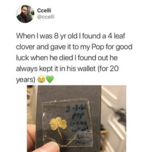 Pop, Good, and Old: Ccelli  @ccelli  When I was 8 yr old I found a 4 leaf  clover and gave it to my Pop for good  luck when he died I found out he  always kept it in his wallet (for 20  years) Right in the feels.