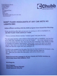 """Dank, 🤖, and Commons: CChubb  DON'T FLASH HEADLIGHTS AT ANY CAR WITH NO  LIGHTS ON!!  Police officers working with the DARE program have issued this warning:  if you are driving after dark and tee and on-coming car with no headlights on,  DO NOT FLASH YOUR LIGHTS ATTHEMI  This is a common Bloods member initiation game that goes like this:  The new gang member under initiation drives along with no headlights, and the first  car to flash their headtights at him is now his 'target. He is now required to turn  around and chase that car, then shoot and kill every individual in the vehide in order  to complete his initiation requirements. Police Depts. across the nation are being  warmed. Their intent is to have all the """"new bloods nationwide drive around on  Friday and Saturday nights with their headlights off.  In order to be accepted into the gang, they have to shoot and kill all individuals in the  first auto that does a courtesy flash to warm them that their lights are  off. Make sure you share this information with all the drivers in your  Please forward this message to all your friends and family members to  inform them about this initiation ritual  Kind Regards,  Nick Potgieter  Community Policing Manager  Chubb Electronic Security Please take note lads."""