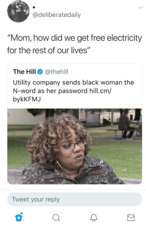 "This is what you call : Cdeliberatedaily  ""Mom, how did we get free electricity  for the rest of our lives""  The Hill @thehill  Utility company sends black woman the  N-word as her password hill.cm/  bykKFMJ  Tweet your reply This is what you call"