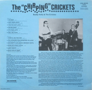 "America, Books, and Club: CDL 8035  The ""CHIRPING CRICKETS  mono  COP 5676  Maysle on STEREO  & MONO equipment  Buddy Holly & The Crickets  Side One  I.OH BOY 2a  (Sunny West, il TAghman, Norman Petty) (c)t  2. NOT FADE AWAY  (Norman Petty, Charles Hardin) (b)  3. YOU'VE GOT LOVE  Gohnny Wison, Roy Orbison, Narman Petty)(d)  4. MAYBE BABY  (Norman Patty, Charles Hardin)(  S. IT'S TOO LATE  (Chuck Willis) (o  6. TELL ME HOW  haries Hardin, Jecry Alliton, Norman Petty) (  Side Two:  1. THAT'LL BE THE DAY  erry Allison, Buddy Holy, Narman Petty) ()  2. I'M LOOKING FOR SOMEONE TO LOVE  Buddy Hally, Norman Petty) (a)  3. AN EMPTY CUP (AND A BROKEN DATE)  (Norman Petty, Hay Orbisan) (d)  156  4. SEND ME SOME LOVIN  Dohn Maracalco, Lioyd Price) (c)  5. LAST NIGHT  (Norman Petty, Joe Mauldin) (c)  6. ROCK ME MY BABY  (Shorty Long Susan Hesther) (d  When this album was first released in March 1958, the Crickets were touring England and their  popularity was at its highest. During the previous three months, That'N Be The Day and Oh Soy had both climbed  high on the charts, and Pepgy Sue had scored as a solo outing for lead singer Baddy Holly. Both the Crickecs""  Maybe Baby and Holly's Listen To Me soon appeared in the Top Twenty too, so that during one week in March  Buddy and the group had no less than four singles in the UK cbarts. Naturally it wase't long before The  Chirping Crickets"" was high on the album listings, cauaing one reviewer to remark""Their disc prosperity  seema all set for the next few weeks at least"" Since then this album bax been available aimest continuously, and  it remains a fine showcase of the Crickets talents both as performers and as songwriters  Personnel  (a) Buddy Holly, guitar and vocal: Larry Welborn, bass: Jerry Allison,  drums; Niki Sullivan, lune Clark, Gary and Ramons Tolett. tbacking vocals  Recorded February 25, 1957, Norman Petty Studios, Clovis, New Mexico.  (b) Buddy Hally, vocal, guitar and backing vocals: Niki Sullivan, rhythm  guitar: Joe Mauldin, bass: Jerry Allison, drums. Recorded March 1957,  Clovis, New Mexice.  (c) Buddy Holly, vocal, lead and rhythm guitar: Niki Sullivan, rhythm  guitar: loe Mauldin, bass: Jerry Allison, drums: Bill and John Pickering. Bobe  Eatham (The Picks), backing vorals. Recorded between March and July 1957  Clovis, New Mexico,  Buddy Holly and drummer Jerry Allison formed the nucleus of the Crickets in 1957 Holly had previously  recorded several tracks for American Decca in 1956. including a version of That' Be The Day Buddy and Jerry  however, were determined that the song should be their first hit single fand they felt sure it would be a hic)  After many hours of rehearsals in their home town of Lubbock, Texas, they travelled with rhythm guitarist Nik  Sullivan and several friends to Norman Pecty's studios in Clovis, New Mexico to record some demor t was a  90-mile drive to Clovis, but it was worth it-not only did they succeed in capturing the sound they wanted on  That Be The Day but they also aroused Norman Petty's interest in helping them get a deal with a label. Petty  soon played the tracks to Bob Thiele of Coral Records in New York, remarking that they were demos and the  group could record more songss if Thiele was interested. Thiele quickly decided he didn't need to hear more  what he wanted was That'W Be The Day. The Crickets were soon signed to record for Coral. Bassist Joe Mauidin  joined the group, leaving school after Buddy told him their first single was going to be a ""stone hitthis  befare it had even been released. Such was their confidence that the Crickets recorded most of this album long  befare That'W Be The Day became a million-selfer some months later  (d) Buddy Holly, vocal and guitar: Niki Sullivan, rhythm guitar; Joe Mauldin,  bass; Jerry Allison, drums: The Picks, backing vocals. Recorded September  27, 1957, Tinker Air Force Base, Oklahoma City  Note Exact recording dates are not available in some cases as Norman Petty  did not keep such informatien at the time the Crickets recorded in Clavis  Dates and locations for (c) and (d) refer to the recordings made by the  Crickets-backing vocals were usually added on later sessions  Discographical information compiled by John Goldrosen, author of Buddy  Holly His Life And Music (Charisma Books)  1958 MCA Records Inc.  This album features the original front sleeve design  After their initial success the Crickets found themselves more snd more in demand for personal  appearances across America, with little time off to return home or record So heavy was their tour schedule  that in September 1957 Norman Petty brought his studio equipment to them in Oklahoma City and during a  short break from touring recorded four of the tracks on this album after hours"" in the Officer's Club of the  Tinker Air Force Base. These recordings-smong them Maybe Baby are as good as any made in Clovis, and  demonstrate Petty's skill as a recording engineer at a time when equipment was at its most basic  Also available on MCA Coral: ""Buddy Holly"" (CDL 8034)  In December 1957 the Crickets appeared at the Brooklyn Paramouns theatre in New Yerk, andd the cover  picture for this album was taken on the roof of the theatre Soan after, Niki Sullivan left the group, and the  Crickets continued as a trio. During 1958 they racked up even more hits throughout the world and made  several tours, including visits to England and Australia.  MCA RECORDS  Alchough this zibum was made nearly two decades ago, it remains as entertalnlng now as it was then So  in the words of the original sleeve notesListen now as the four bright young Crickets give out with the  most delightful 'chirping you have ever heard.  John Beecher  Alba availsble an samette Chirping Crickets Download File Cricket Chirps Ringtone Mp3 Download ..."