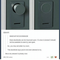 Memes, 🤖, and Answer: cdpwork:  INNOVATIVE DOORKNOB  Even doorknobs can be improved upon. If a door is locked it should  not be available to even try and open  No, you may not enter my room  This doorknob says you're not even allowed to try  this is my answer to privacy now  490,722 notes