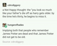 "~Winglock: cdrcdiggory  a Not Happy thought: the ""you look so much  like your father""s die off as harry gets older. by  the time hes thirty, he begins to miss it.  hungerofhades  Implying both that people who remember  James Potter are dead and that James Potter  did not get to be old.  Source: cdrcdiggory ~Winglock"