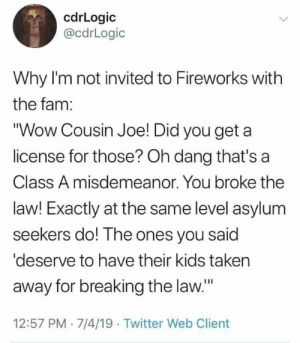 "misdemeanor: cdrLogic  @cdrLogic  Why I'm not invited to Fireworks with  the fam:  ""Wow Cousin Joe! Did you get  license for those? Oh dang that's a  Class A misdemeanor. You broke the  law! Exactly at the same level asylum  seekers do! The ones you said  'deserve to have their kids taken  away for breaking the law.""  12:57 PM 7/4/19 Twitter Web Client"