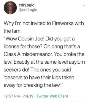 "hydro-homies: It's different: cdrLogic  @cdrLogic  Why I'm not invited to Fireworks with  the fam:  ""Wow Cousin Joe! Did you get a  license for those? Oh dang that's a  Class A misdemeanor. You broke the  law! Exactly at the same level asylum  seekers do! The ones you said  'deserve to have their kids taken  away for breaking the law.""  12:57 PM 7/4/19 Twitter Web Client hydro-homies: It's different"