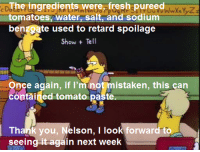 """""""Sweet Seymour Skinner's Baadasssss Song""""  (S5E19, 100th Episode): CDThe ingredients were fresh pureed  tomatoes, water, Salt and sodium  bengsate used to retard spoilage  Show Tell  Once again, if I'm not mistaken, this can  contained tomato paste  Thank you  Nelson, I look forwar  to  seeing it again next week """"Sweet Seymour Skinner's Baadasssss Song""""  (S5E19, 100th Episode)"""