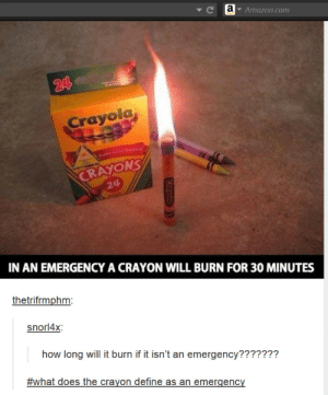 Important questions.omg-humor.tumblr.com: Ce  Amazon.com  24  Crayola,  Preferred by Teche  CRAYONS  24  IN AN EMERGENCY A CRAYON WILL BURN FOR 30 MINUTES  thetrifrmphm:  snorl4x:  how long will it burn if it isn't an emergency???????  #what does the crayon define as an emergency  Crayolo Important questions.omg-humor.tumblr.com