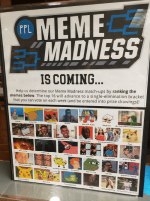 This was at the local library. The lady who made it gave me permission to post it here.: CE  MEME  MADNESS  IS COMING.  Help us determine our Meme Madness match-ups by ranking the  memes below. The top 16 will advance to a single-elimination bracket  that you can vote on each week (and be entered into prize drawings)!  Birdbox  Blurry Mr. Krabs  Bongo Cat  But That's None of My Business  Arthur Fist  Batman Slap  Airpods  Change My Mind  Condescending Wonka  Confused Nick Young  Crying Jordan  Distracted Boyfriend  Doge  Elmo on Fire  Evil Kermit  Evil Patrick  Gru's Plan  Guy on Phone  Is This a Pigeon?  Free Beal Estate  It's Free Real Estate  Ma  mOcKiNg sPoNgEbob  Not Sure If..  Pepe the Frog  Roll Safe  7  %  Spiderman Pointing  THIS IS FiNe  Surprised Pikachu  This is Fine  ed Spongebob  Wack  Squinting You Know I Had to Do It to 'Em This was at the local library. The lady who made it gave me permission to post it here.