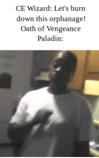 Hoe, DnD, and Paladin: CE Wizard: Let's burn  down this orphanage!  Oath of Vengeance  Paladin: