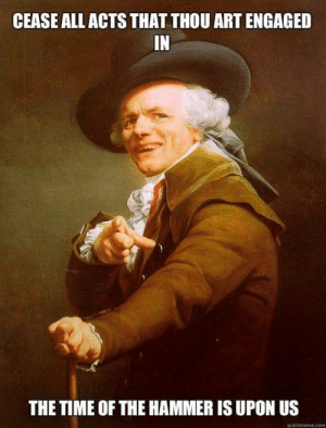 House, Time, and Art: CEASE ALL ACTS THAT THOU ART ENGAGED  IN  THE TIME OF THE HAMMER IS UPON US  quickmeme.com Now go forth and bring thy house down