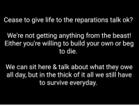 """Cease to give life to the reparations talk ok?  We're not getting anything from the beast!  Either you're Willing to build your own or beg  to die  We can sit here & talk about what they owe  all day, but in the thick of it all we still have  to survive everyday What are you doing daily to make your life better & the environment for the next mind to grow? Everything we need to rebuild can be done. Someone in our community can do it. From food to clothing to protection to technology; we all have some sort of trade & know how that will benefit our masses. There's land & blocks for sale, black banks, black financiers, black realtors, and a whole lot of you """"ig wealthy"""" individuals. Why aren't you making it happen? _______ We have the means to mass produce and distribute. We have more than enough man power and intellect. If we don't know how, we buy one, break it down, build our own. That's called reverse engineering. From the very threads we wear to the food on our plate; we can produce our own. ________ You know the first step in self sufficiency? Buying land, accruing resources. That's a solid base. Not circulation of a debt note or parishable items that have no use. ________ Now with that being said, we need not the bourgeoisie class or outside funding. We need to shut up about things out of our control, stop giving life to the same ole hotep debates, and put our boots on the ground. You're giving life to the same conversation that ain't manifested shit."""
